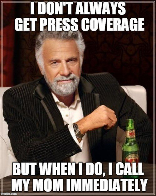 MEME: I don't always get press coverage, but when I do, I calal my mom immediately